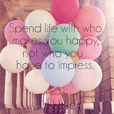 Spend life with who makes you happy, not who you have to impress. I know some people that need this.