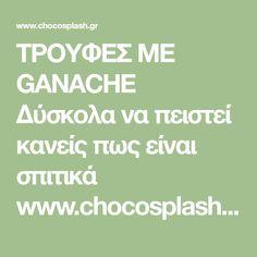 ΤΡΟΥΦΕΣ ΜΕ GANACHE Δύσκολα να πειστεί κανείς πως είναι σπιτικά www.chocosplash.gr ΣΟΚΟΛΑΤΑ ΓΛΥΚΑ ΖΑΧΑΡΟΠΛΑΣΤΙΚΗ ΣΥΝΤΑΓΕΣ ΜΑΓΕΙΡΙΚΗ Chocolate, Schokolade, Chocolates