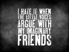 #Mental Health Humor  I hate it when the little voices argue with my imaginary friends