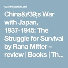 China's War with Japan, 1937-1945: The Struggle for Survival by Rana Mitter – review | Books | The Guardian