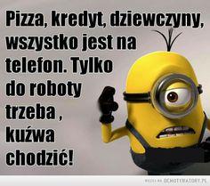 Pieprzona robota –  Pizza, kredyt,wszystko jest natelefon. Tylkodo robotytrzeba,kuźwa chodzić Funny Minion Memes, Mellow Yellow, Minions, Texts, Lol, Let It Be, Smile, Quotes, Fictional Characters