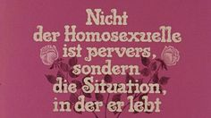 IT IS NOT THE HOMOSEXUAL WHO IS PERVERSE, BUT THE SOCIETY IN WHICH HE LIVES (ROSA VON PRAUNHEIM, 1971)