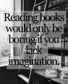 Reading books would only be boring if you lack imagination.