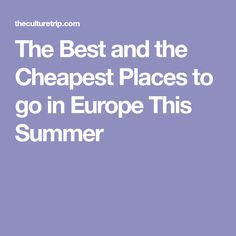 The Best and the Cheapest Places to go in Europe This Summer