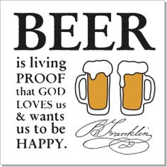 """""""BEER is living PROOF that GOD LOVES us and wants us to be HAPPY."""" Benjamin Franklin"""