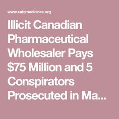 Illicit Canadian Pharmaceutical Wholesaler Pays $75 Million and 5 Conspirators Prosecuted in Massive Misbranded/Counterfeit Drugs Case – Partnership for Safe Medicines