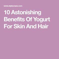 10 Astonishing Benefits Of Yogurt For Skin And Hair