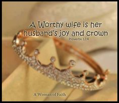 Proverbs 12:4 ~ A worthy wife is herhusband's joy and crown; a shamefulwife saps his strength.