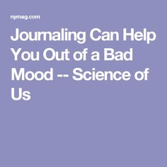 Journaling Can Help You Out of a Bad Mood -- Science of Us