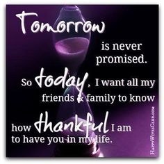 Tomorrow is never promised, so today, I want all my friends & family to know how thankful I am to have you in my life.