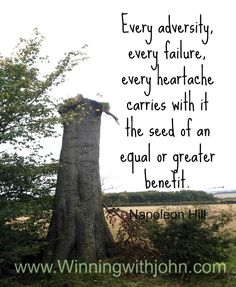 Every adversity, every failure, every heartache carries with it the seed of an equal or greater benefit. Napoleon Hill   www.winningwithjohn.com