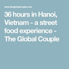 36 hours in Hanoi, Vietnam - a street food experience - The Global Couple