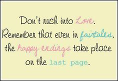 Don't rush into love. Remember that even in fairy tales the happy endings take place on the last page.  (beautiful presentation, but fairtales?  really?)