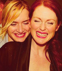 Juliane Moore & Kate Winslet - moms who know how to have a laugh... live the good life. be happy.