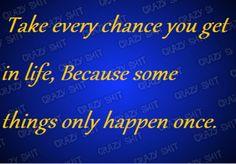 make the most of chances and opportunities. don't wait