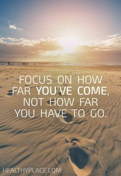 Quote on eating disorders: Focus on how far you've come, not how far you have to go. www.HealthyPlace.com