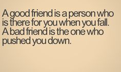 a good friend is a person who is there for you when you fail. a bad friend is the one who pushed you down. True Quotes, Great Quotes, Funny Quotes, Inspirational Quotes, True Sayings, Qoutes, Adorable Quotes, Bad Friends, The Hard Way