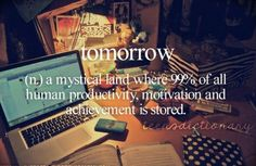 Tomorrow (n,) A mystical land where 99% of all human productivity, motivation and achievement is stored.