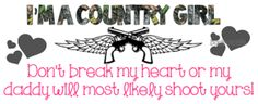 """""""I'm A CountryGirl; Don't break my heart or my daddy will most likely shoot yours!"""""""