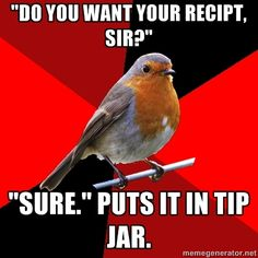 "Retail Robin - ""Do you want your recipt, sir?"" ""Sure."" Puts it in tip jar."