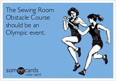 The Sewing Room Obstacle Course should be an Olympic event.
