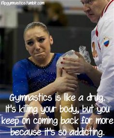 Gymnastics is like a drug. It's killing your body, but you keep coming back for more because it's so addicting.