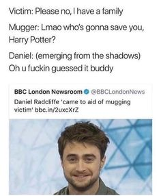 Victim: Please no, I have a family Mugger: Lmao who's gonna save you, Harry Potter? Daniel: (emerging from the shadows) Oh u fuckin guessed it buddy BBC London Newsroom O ©BBCLondonNews Daniel Radcliffe 'came to aid of mugging victim' - iFunn Harry Potter Jokes, Harry Potter Fandom, Harry Potter Stories, Harry Potter Tumblr Funny, Bbc London, My Guy, Hogwarts, I Laughed, The Best