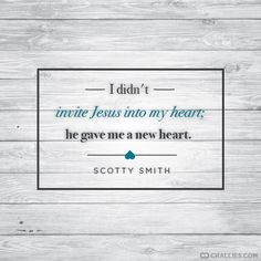 """""""I didn't invite Jesus into my heart; he gave me a new heart."""" (Scotty Smith)"""
