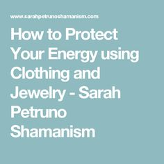 How to Protect Your Energy using Clothing and Jewelry - Sarah Petruno Shamanism