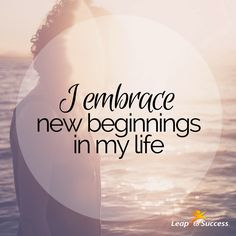 Empowering Affirmations//Leap to Success, Carlsbad, CA. I embrace new beginnings in my life.