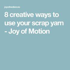 8 creative ways to use your scrap yarn - Joy of Motion