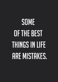 """Some of the best things in life are mistakes."""
