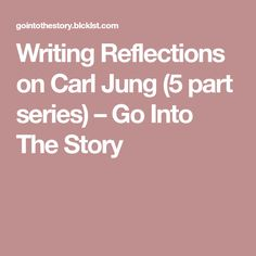 Writing Reflections on Carl Jung (5 part series) – Go Into The Story