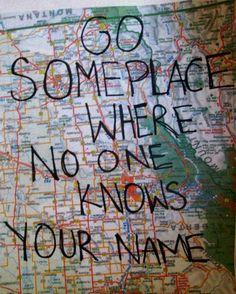 Go somewhere where no one knows your name.
