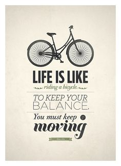 Life is like riding a bicycle. To keep your balance, you must keep moving.  --NeueGraphic