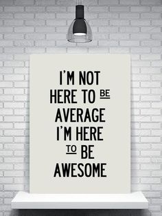 I want to be AWSOME!! Not average!!