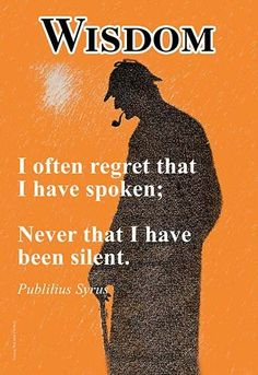 I often regret that I have spoken; Never that I have been silent. Publilius Syrus.