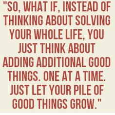 Just let your pile of good things grow.