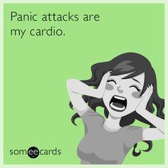 Panic attacks are my cardio.