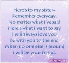 Here's to my sister--remember everyday, no matter what I've said, here's what I want to say: I will always love you, be with you to the end, when no one else is around, I will be your friend. To all 3 mah sisters!