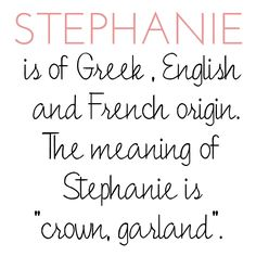 My name is Stephanie. My name is of Greek, English and French origin and means crown, garland :)