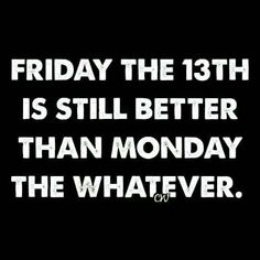 Friday the 13th is still better than Monday the whatever