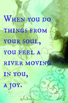 """When you do things form your soul, you feel a river moving in you, a joy."" ~Rumi www.opportunities.org"