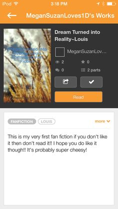 Made my first fan fiction on Wattpad!!! Follow me as MeganSuzanLoves1D..yes the main character is me ;) it's probably super chessy but please read!!! It's called Dream Turned into Reality~Louis Tomlinson Fan Fiction!!
