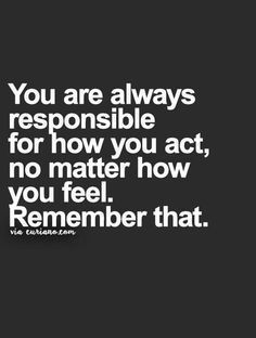 You are always responsible for how you act.