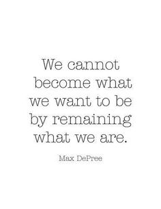 √ We cannot become what we want to be by remaining what we are. -Max Depree