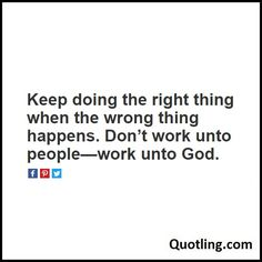 Keep doing the right thing when the wrong thing happens. Don't work unto people—work unto God - Joel Osteen Quote