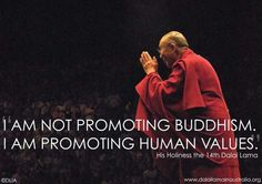 """I am not promoting Buddhism, I am promoting human values."" -Dalai Lama"
