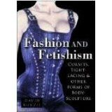 Fashion & Fetishism: Corsets, Tight-Lacing and Other Forms of Body-Sculpture by David Kunzle