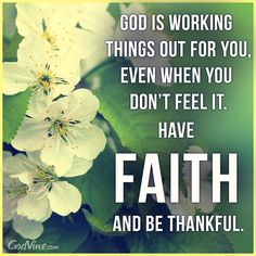 God is working things out for you, even when you don't feel it. Have FAITH and be thankful.
